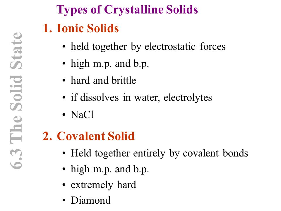 6.3 The Solid State Types of Crystalline Solids 1.Ionic Solids held together by electrostatic forces high m.p. and b.p. hard and brittle if dissolves