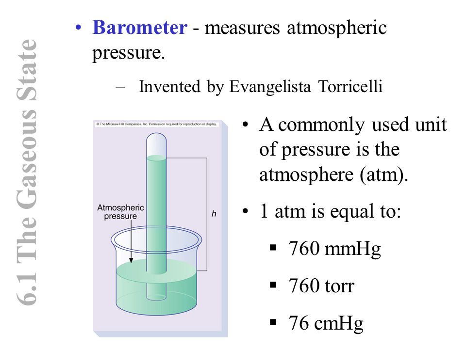6.1 The Gaseous State Barometer - measures atmospheric pressure. –Invented by Evangelista Torricelli A commonly used unit of pressure is the atmospher