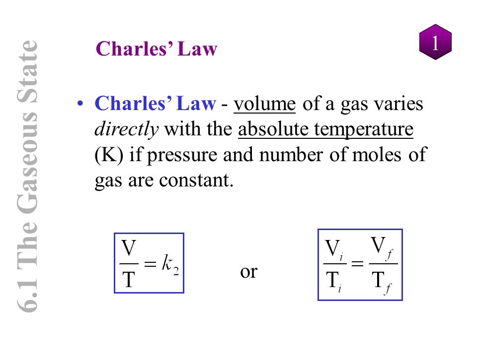 1 6.1 The Gaseous State Charles' Law Charles' Law - volume of a gas varies directly with the absolute temperature (K) if pressure and number of moles
