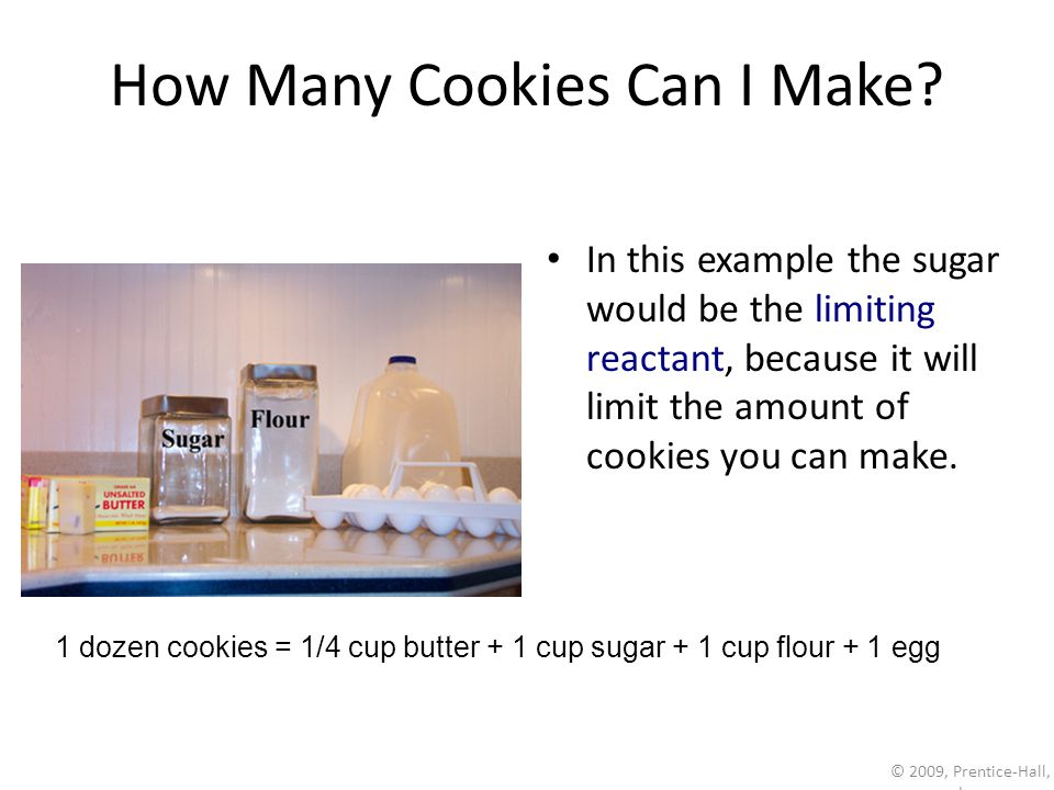 © 2009, Prentice-Hall, Inc. How Many Cookies Can I Make? In this example the sugar would be the limiting reactant, because it will limit the amount of