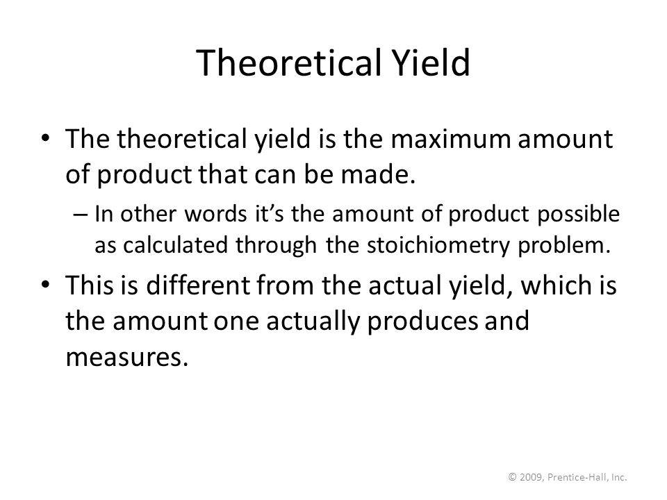 © 2009, Prentice-Hall, Inc. Theoretical Yield The theoretical yield is the maximum amount of product that can be made. – In other words it's the amoun