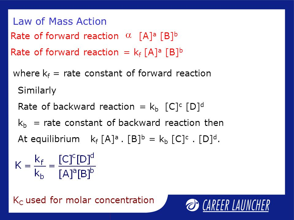 Law of Mass Action Rate of forward reaction [A] a [B] b Rate of forward reaction = k f [A] a [B] b Similarly Rate of backward reaction = k b [C] c [D] d k b = rate constant of backward reaction then At equilibrium k f [A] a.