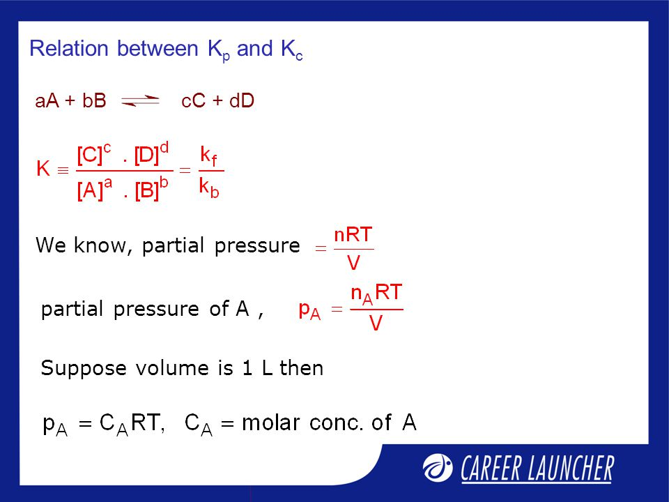 Relation between K p and K c We know, partial pressure aA + bB cC + dD partial pressure of A, Suppose volume is 1 L then