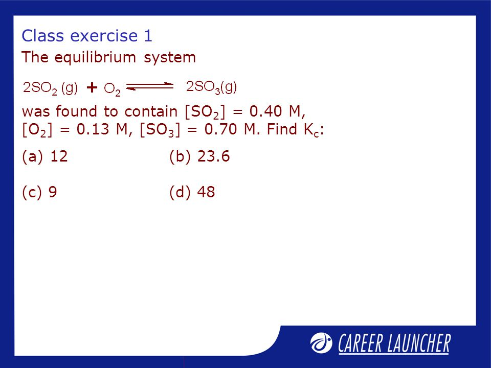 Class exercise 1 The equilibrium system was found to contain [SO 2 ] = 0.40 M, [O 2 ] = 0.13 M, [SO 3 ] = 0.70 M.