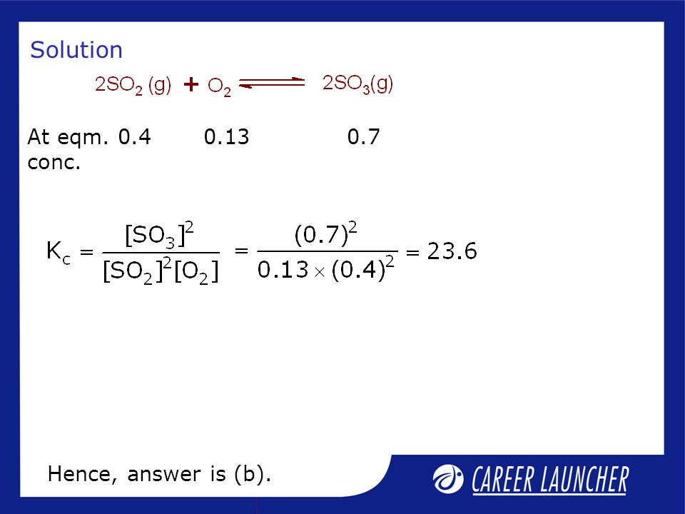 Solution At eqm. 0.4 0.13 0.7 conc. Hence, answer is (b).