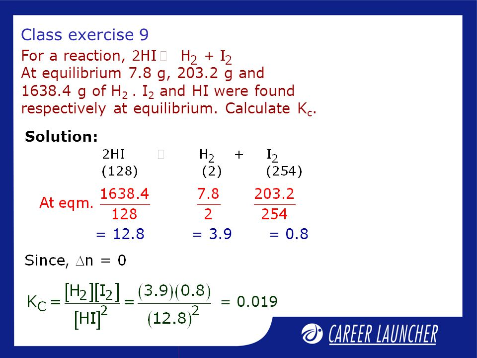 Class exercise 9 For a reaction, At equilibrium 7.8 g, 203.2 g and 1638.4 g of H 2.