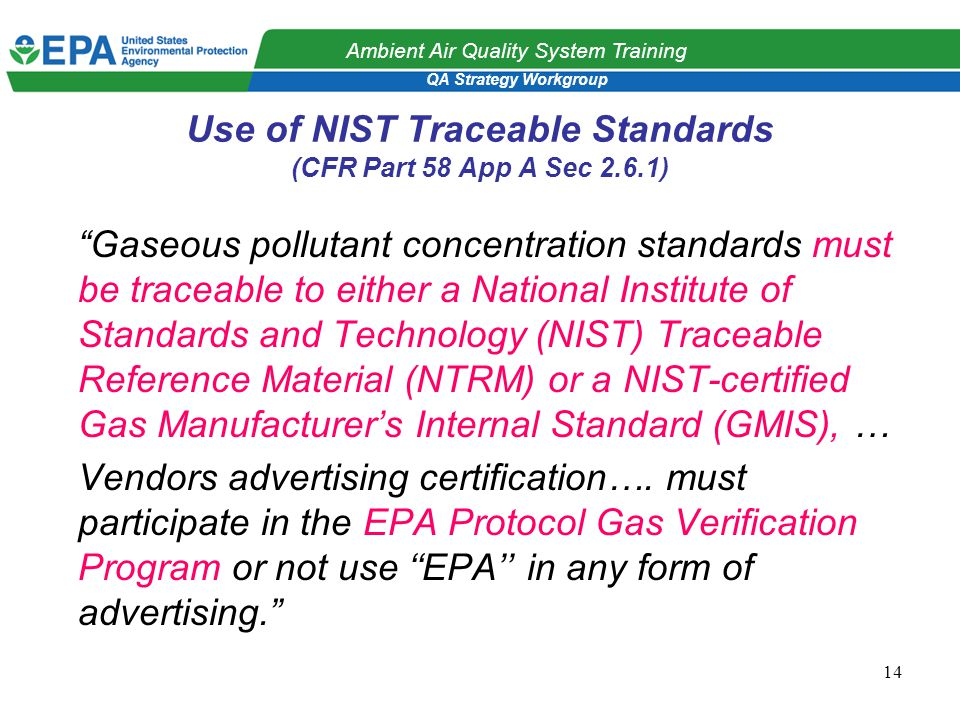 QA Strategy Workgroup Ambient Air Quality System Training 14 Use of NIST Traceable Standards (CFR Part 58 App A Sec 2.6.1) Gaseous pollutant concentration standards must be traceable to either a National Institute of Standards and Technology (NIST) Traceable Reference Material (NTRM) or a NIST-certified Gas Manufacturer's Internal Standard (GMIS), … Vendors advertising certification….