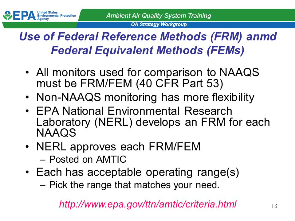 QA Strategy Workgroup Ambient Air Quality System Training 16 Use of Federal Reference Methods (FRM) anmd Federal Equivalent Methods (FEMs) All monitors used for comparison to NAAQS must be FRM/FEM (40 CFR Part 53) Non-NAAQS monitoring has more flexibility EPA National Environmental Research Laboratory (NERL) develops an FRM for each NAAQS NERL approves each FRM/FEM –Posted on AMTIC Each has acceptable operating range(s) –Pick the range that matches your need.