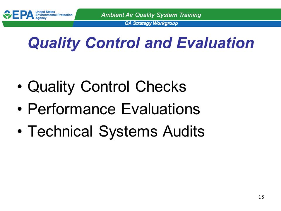 QA Strategy Workgroup Ambient Air Quality System Training 18 Quality Control and Evaluation Quality Control Checks Performance Evaluations Technical Systems Audits