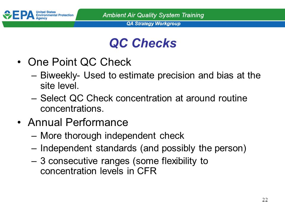 QA Strategy Workgroup Ambient Air Quality System Training 22 QC Checks One Point QC Check –Biweekly- Used to estimate precision and bias at the site level.