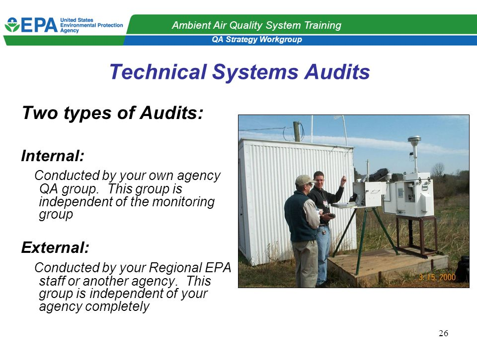 QA Strategy Workgroup Ambient Air Quality System Training 26 Technical Systems Audits Two types of Audits: Internal: Conducted by your own agency QA group.