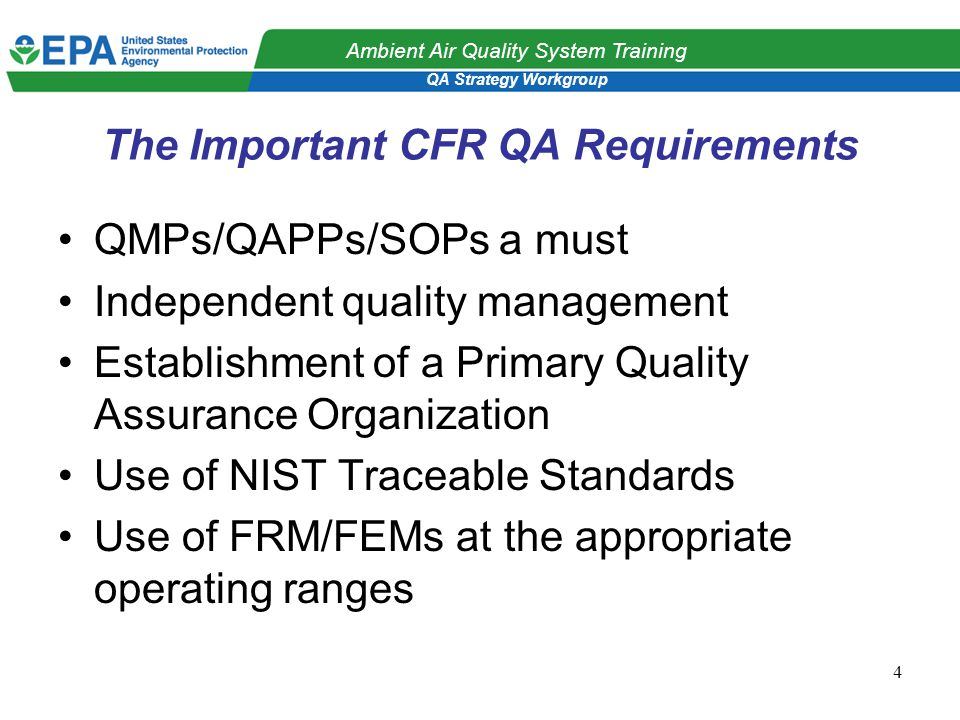 QA Strategy Workgroup Ambient Air Quality System Training 4 The Important CFR QA Requirements QMPs/QAPPs/SOPs a must Independent quality management Establishment of a Primary Quality Assurance Organization Use of NIST Traceable Standards Use of FRM/FEMs at the appropriate operating ranges