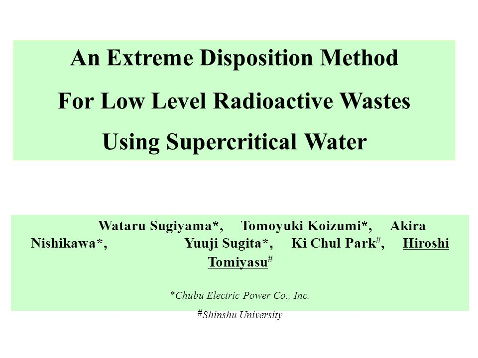 An Extreme Disposition Method For Low Level Radioactive Wastes Using Supercritical Water Wataru Sugiyama*, Tomoyuki Koizumi*, Akira Nishikawa*, Yuuji Sugita*, Ki Chul Park #, Hiroshi Tomiyasu # * Chubu Electric Power Co., Inc.