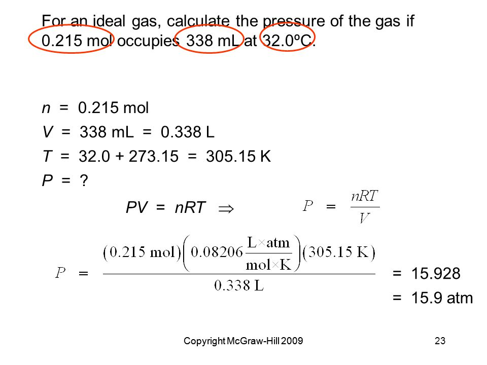 Copyright McGraw-Hill 200923Copyright McGraw-Hill 2009 For an ideal gas, calculate the pressure of the gas if 0.215 mol occupies 338 mL at 32.0ºC.