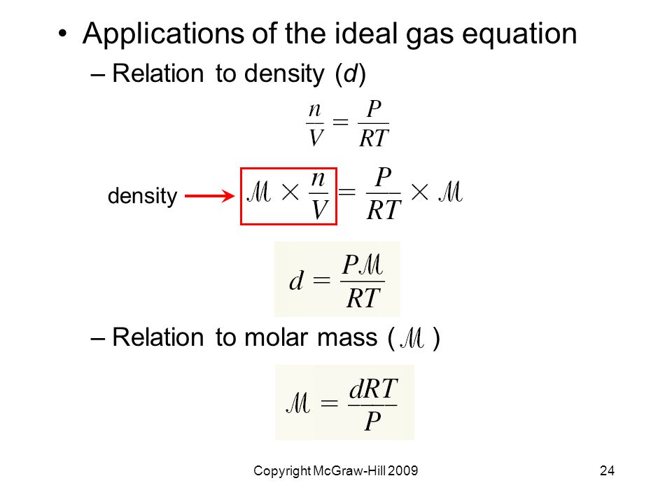 Copyright McGraw-Hill 200924 Applications of the ideal gas equation –Relation to density (d) –Relation to molar mass ( ) density