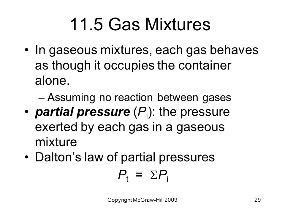 Copyright McGraw-Hill 200929 11.5 Gas Mixtures In gaseous mixtures, each gas behaves as though it occupies the container alone.