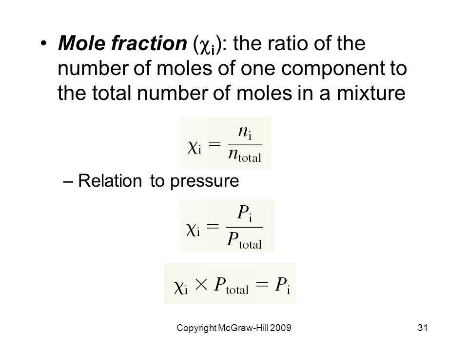 Copyright McGraw-Hill 200931 Mole fraction (  i ): the ratio of the number of moles of one component to the total number of moles in a mixture –Relation to pressure