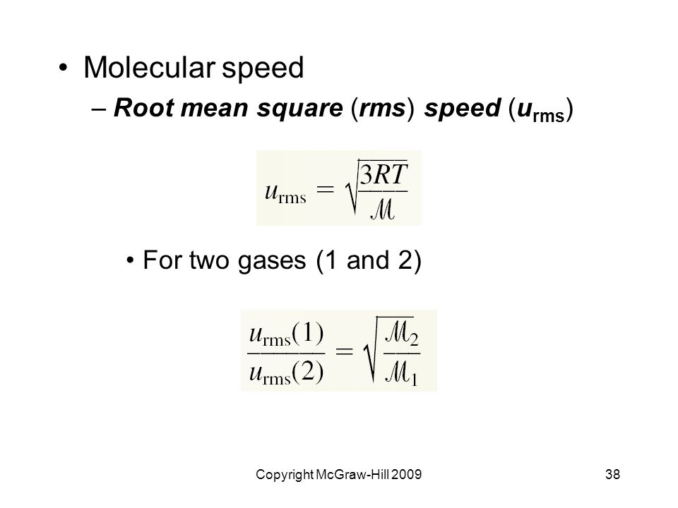 Copyright McGraw-Hill 200938 Molecular speed –Root mean square (rms) speed (u rms ) For two gases (1 and 2)