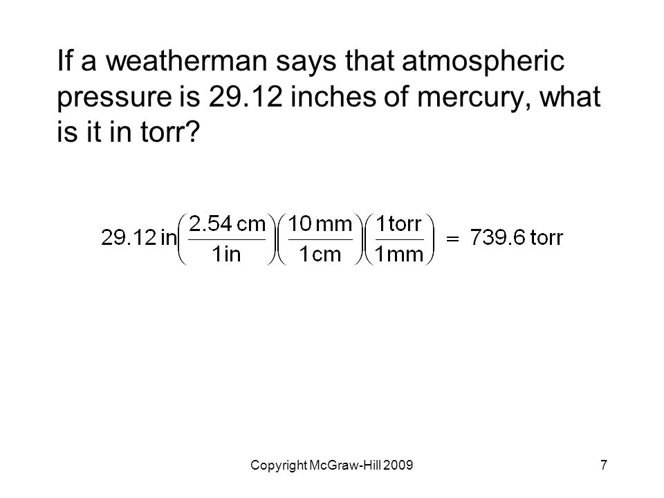 7 If a weatherman says that atmospheric pressure is 29.12 inches of mercury, what is it in torr?