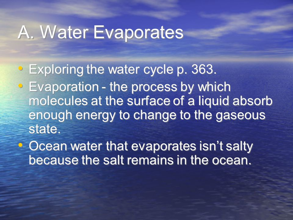 A. Water Evaporates Exploring the water cycle p. 363. Evaporation - the process by which molecules at the surface of a liquid absorb enough energy to