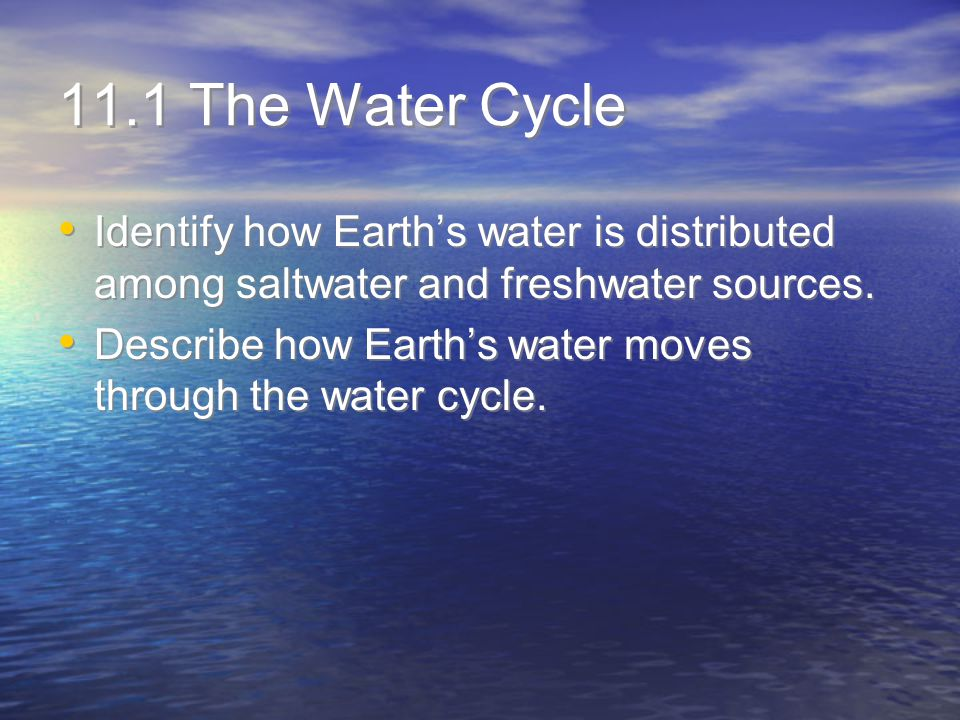 11.1 The Water Cycle Identify how Earth's water is distributed among saltwater and freshwater sources. Describe how Earth's water moves through the wa