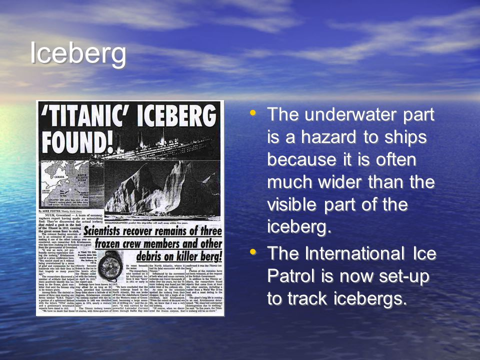 Iceberg The underwater part is a hazard to ships because it is often much wider than the visible part of the iceberg. The International Ice Patrol is