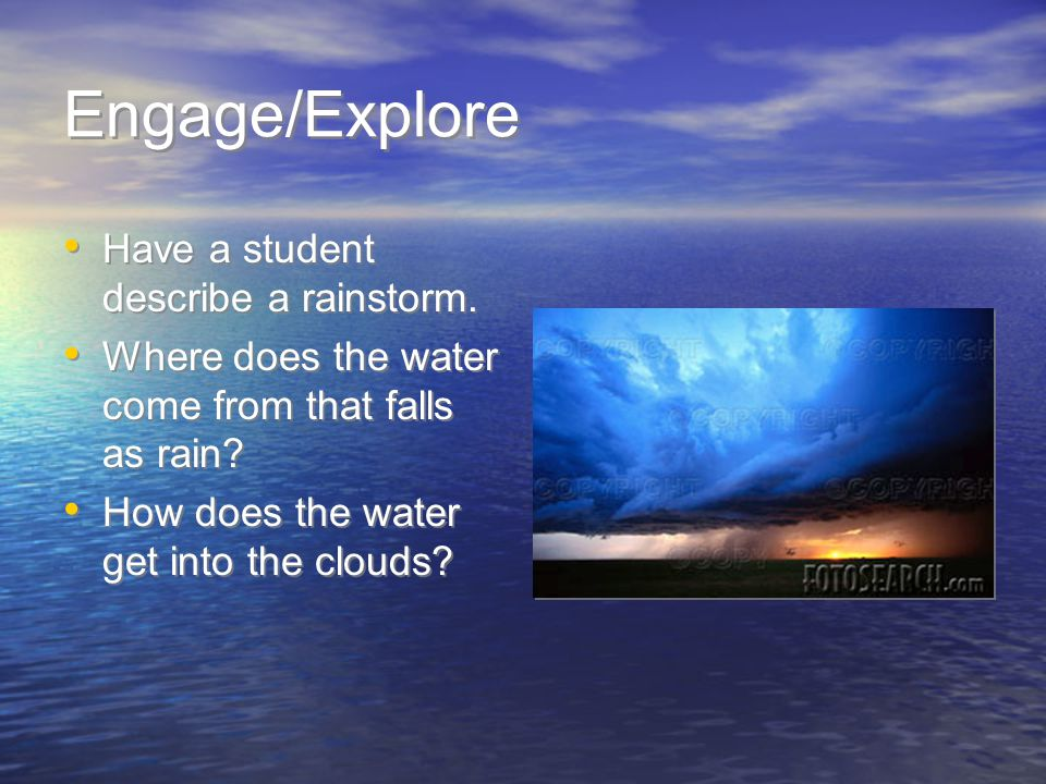 Engage/Explore Have a student describe a rainstorm. Where does the water come from that falls as rain? How does the water get into the clouds? Have a