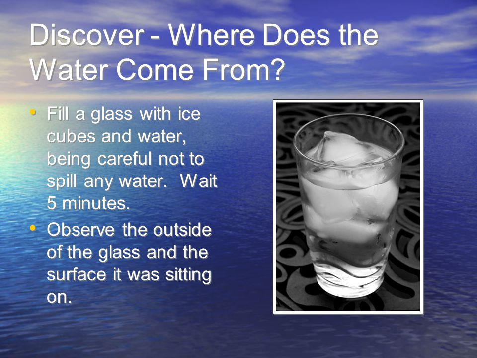 Discover - Where Does the Water Come From? Fill a glass with ice cubes and water, being careful not to spill any water. Wait 5 minutes. Observe the ou