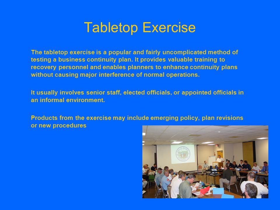 Conducting at tabletop ・ Identify the objectives ・ Develop an initial exercise scenario and narrative ・ Identify the participants (senior staff or workers?) ・ Distribute minutes ・ Facilitate the exercise ・ Perform a post exercise analysis