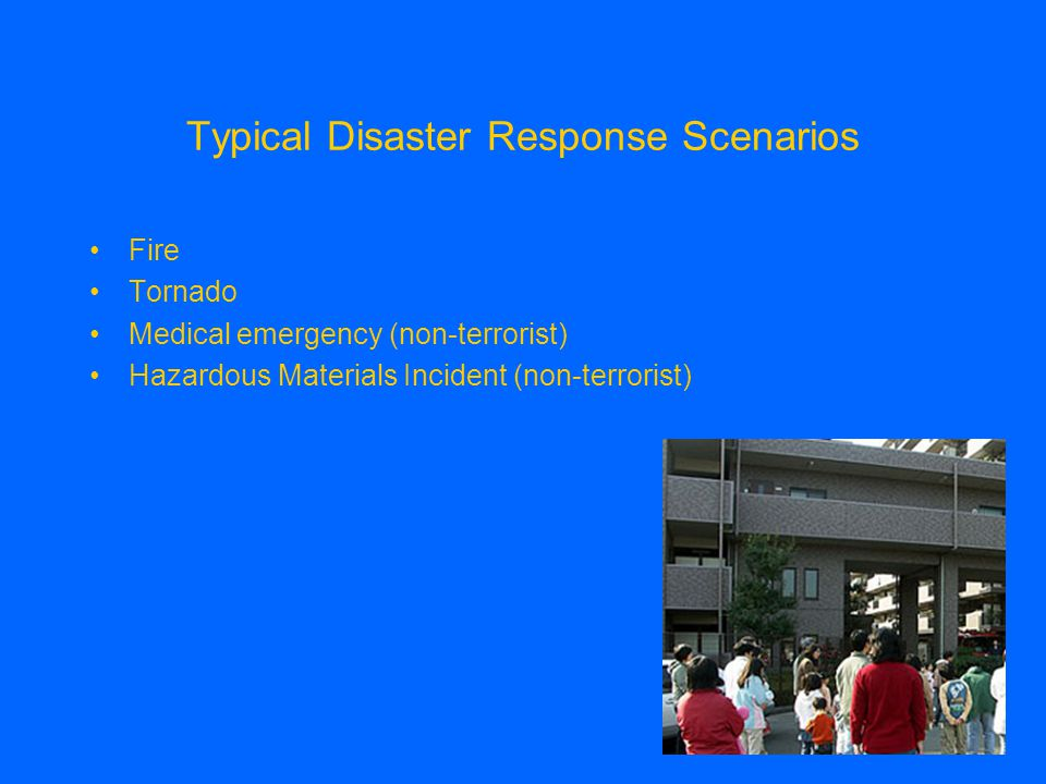 Typical Disaster Response Scenarios Fire Tornado Medical emergency (non-terrorist) Hazardous Materials Incident (non-terrorist)