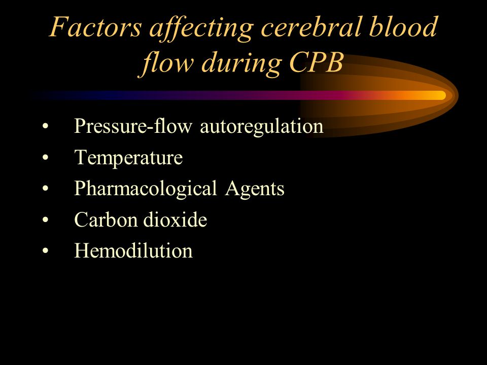 Factors affecting cerebral blood flow during CPB Pressure-flow autoregulation Temperature Pharmacological Agents Carbon dioxide Hemodilution