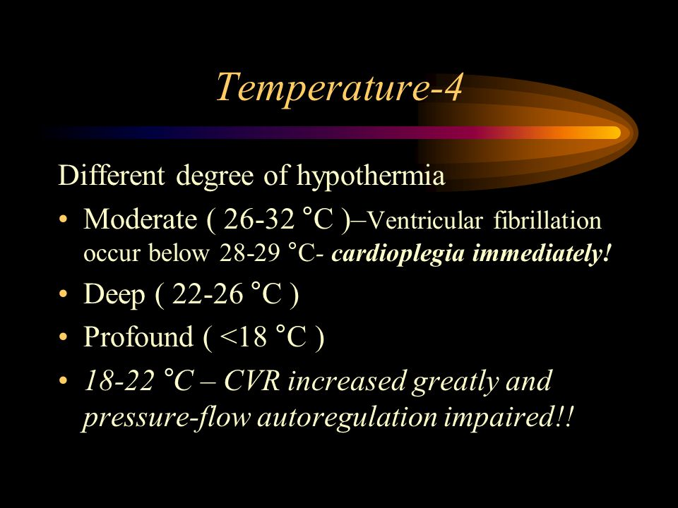 Temperature-4 Different degree of hypothermia Moderate ( 26-32 °C )– Ventricular fibrillation occur below 28-29 °C- cardioplegia immediately.