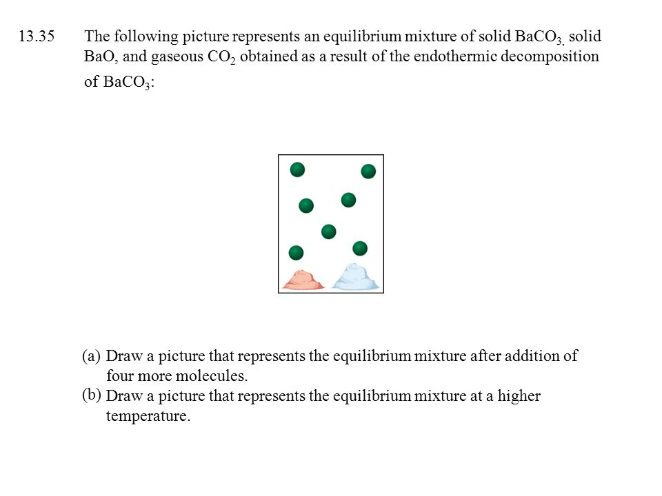 13.35The following picture represents an equilibrium mixture of solid BaCO 3, solid BaO, and gaseous CO 2 obtained as a result of the endothermic decomposition of BaCO 3 : Draw a picture that represents the equilibrium mixture after addition of four more molecules.