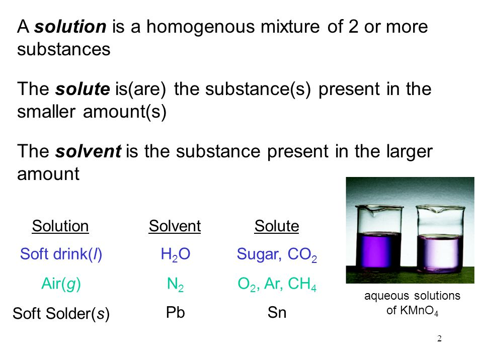 2 A solution is a homogenous mixture of 2 or more substances The solute is(are) the substance(s) present in the smaller amount(s) The solvent is the substance present in the larger amount SolutionSolventSolute Soft drink(l) Air(g) Soft Solder(s) H2OH2O N2N2 Pb Sugar, CO 2 O 2, Ar, CH 4 Sn aqueous solutions of KMnO 4