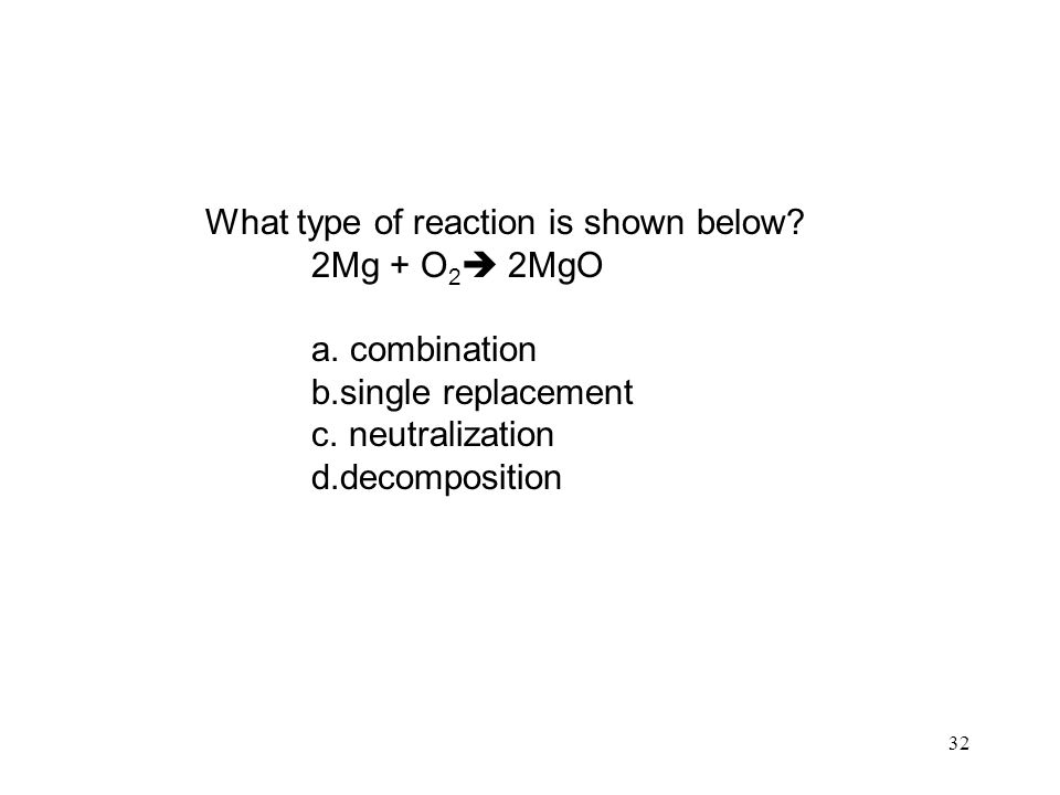 32 What type of reaction is shown below. 2Mg + O 2  2MgO a.