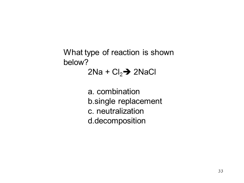 33 What type of reaction is shown below. 2Na + Cl 2  2NaCl a.