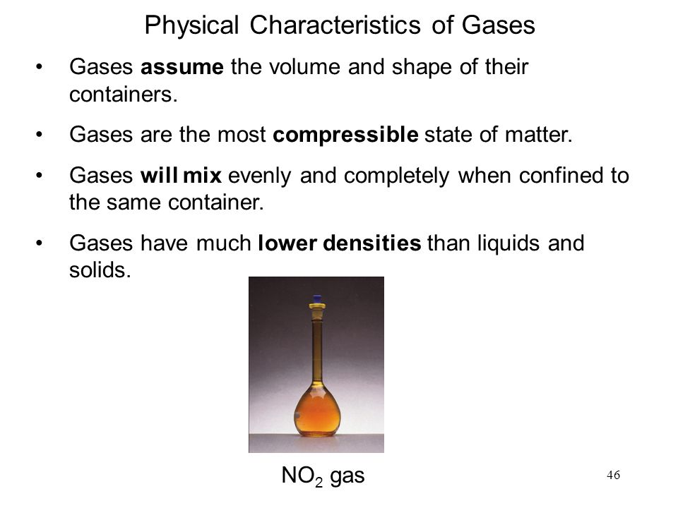 46 Gases assume the volume and shape of their containers.