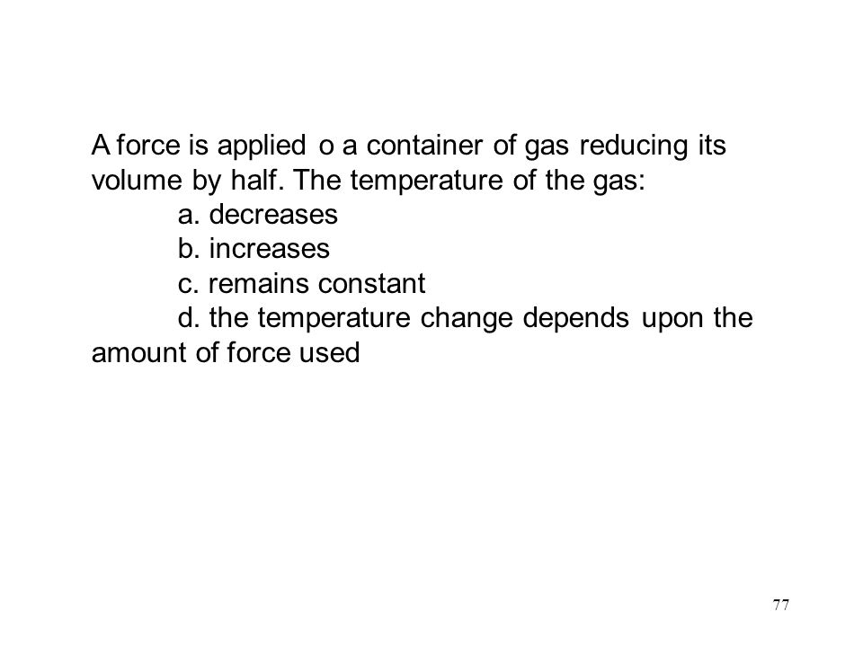 77 A force is applied o a container of gas reducing its volume by half.