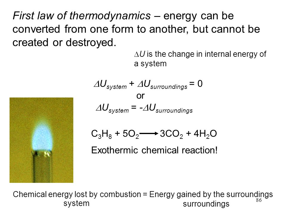 86 First law of thermodynamics – energy can be converted from one form to another, but cannot be created or destroyed.