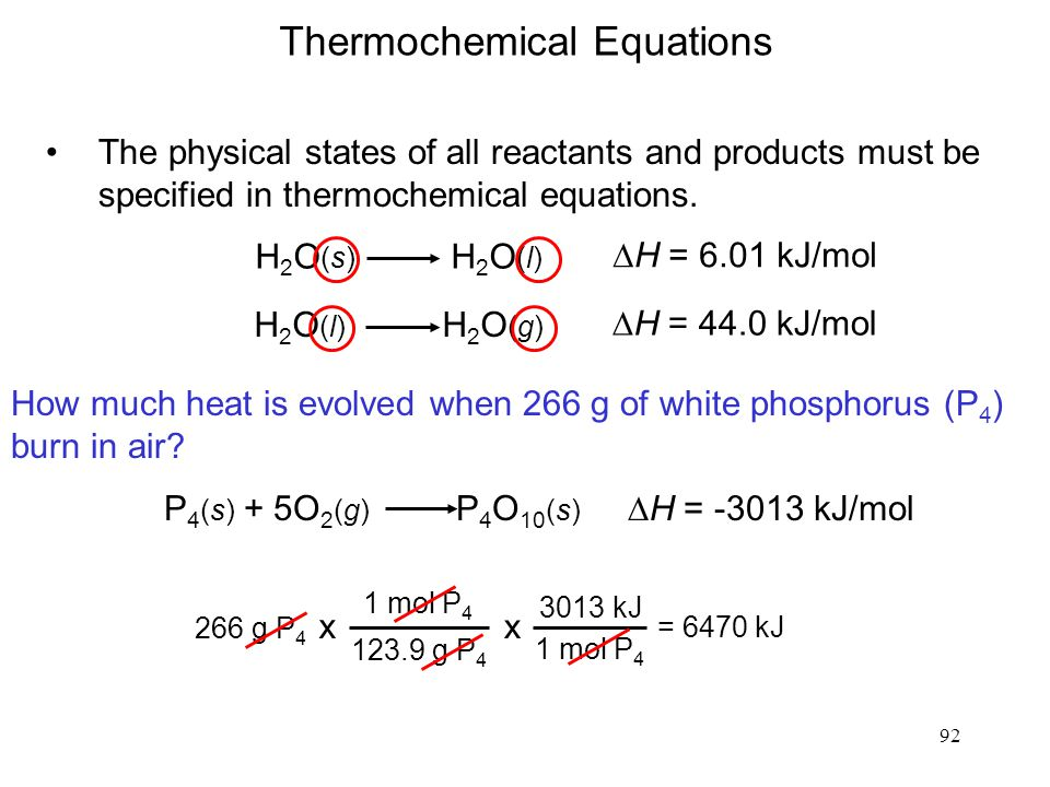 92 H 2 O (s) H 2 O (l)  H = 6.01 kJ/mol The physical states of all reactants and products must be specified in thermochemical equations.