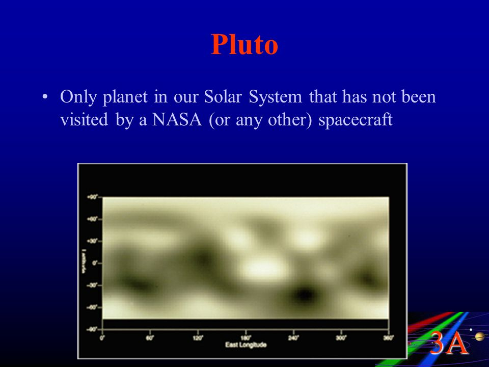 3A Pluto Only planet in our Solar System that has not been visited by a NASA (or any other) spacecraft