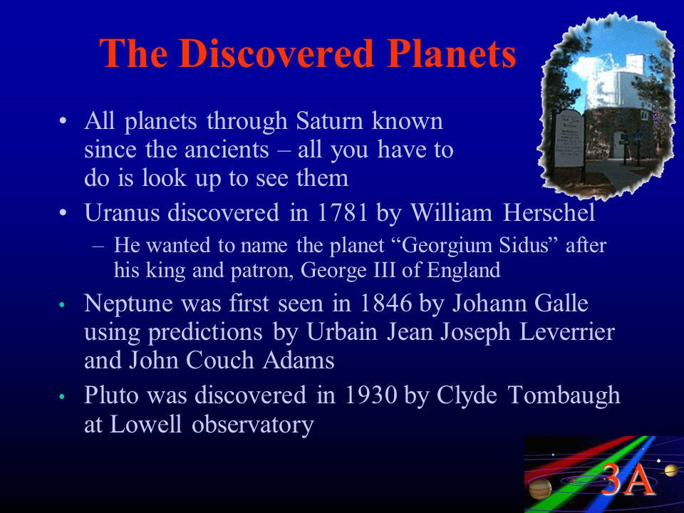 3A The Discovered Planets All planets through Saturn known since the ancients – all you have to do is look up to see them Uranus discovered in 1781 by William Herschel –He wanted to name the planet Georgium Sidus after his king and patron, George III of England Neptune was first seen in 1846 by Johann Galle using predictions by Urbain Jean Joseph Leverrier and John Couch Adams Pluto was discovered in 1930 by Clyde Tombaugh at Lowell observatory