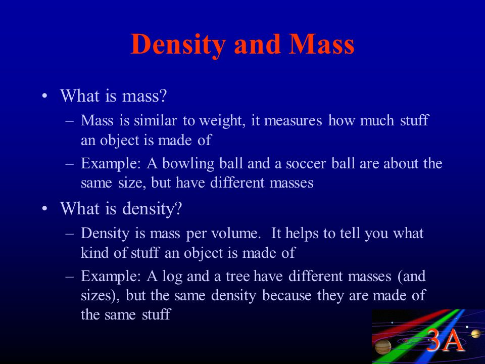 3A Density and Mass What is mass? –Mass is similar to weight, it measures how much stuff an object is made of –Example: A bowling ball and a soccer ba