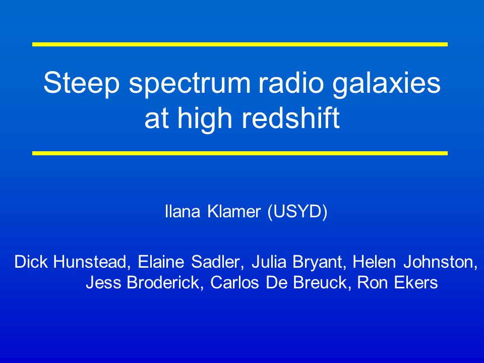 Steep spectrum radio galaxies at high redshift Ilana Klamer (USYD) Dick Hunstead, Elaine Sadler, Julia Bryant, Helen Johnston, Jess Broderick, Carlos De Breuck, Ron Ekers