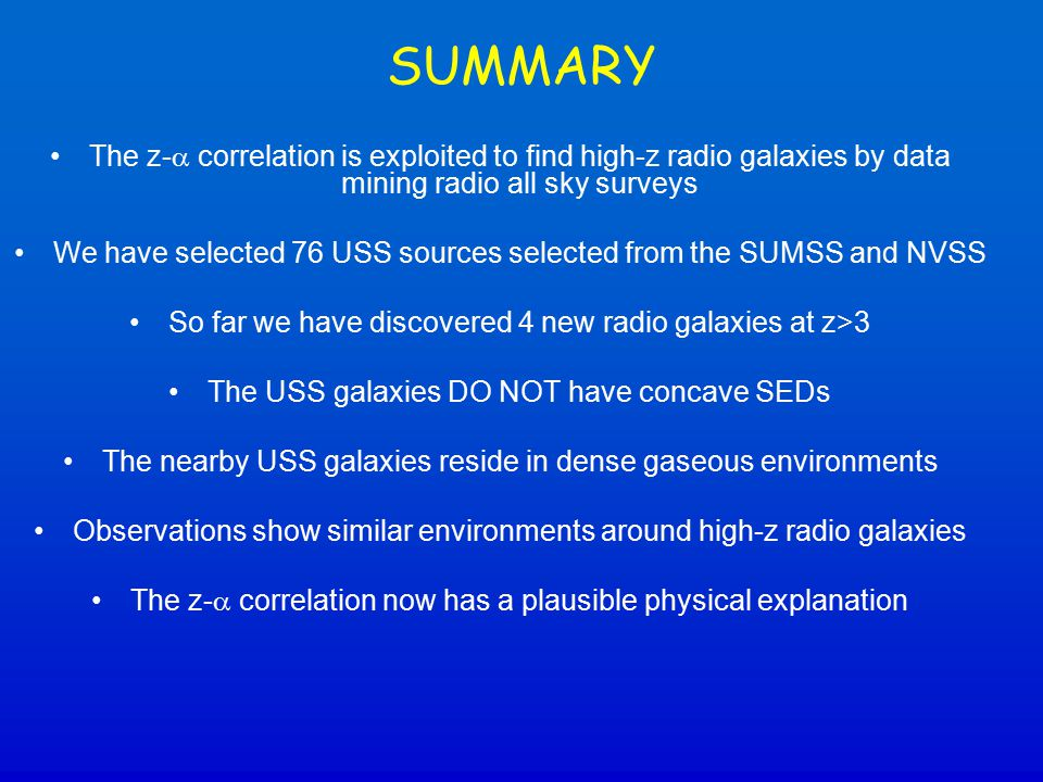 SUMMARY The z-  correlation is exploited to find high-z radio galaxies by data mining radio all sky surveys We have selected 76 USS sources selected from the SUMSS and NVSS So far we have discovered 4 new radio galaxies at z>3 The USS galaxies DO NOT have concave SEDs The nearby USS galaxies reside in dense gaseous environments Observations show similar environments around high-z radio galaxies The z-  correlation now has a plausible physical explanation