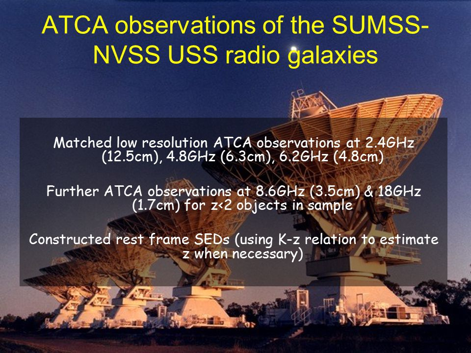 ATCA observations of the SUMSS- NVSS USS radio galaxies Matched low resolution ATCA observations at 2.4GHz (12.5cm), 4.8GHz (6.3cm), 6.2GHz (4.8cm) Further ATCA observations at 8.6GHz (3.5cm) & 18GHz (1.7cm) for z<2 objects in sample Constructed rest frame SEDs (using K-z relation to estimate z when necessary)