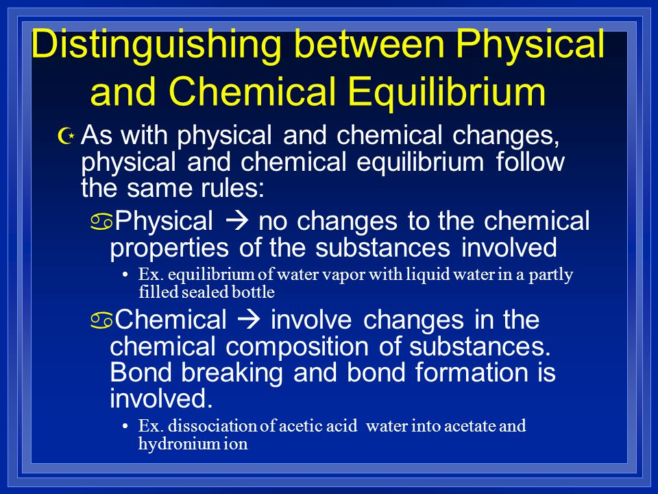 Distinguishing between Physical and Chemical Equilibrium Z As with physical and chemical changes, physical and chemical equilibrium follow the same rules: a Physical  no changes to the chemical properties of the substances involved Ex.