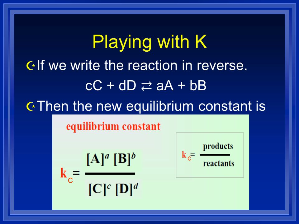Playing with K Z If we write the reaction in reverse. cC + dD ⇄ aA + bB Z Then the new equilibrium constant is c c