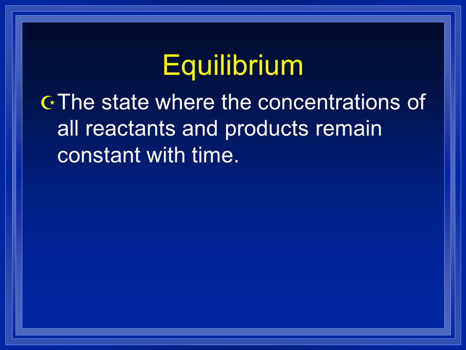Z The state where the concentrations of all reactants and products remain constant with time.