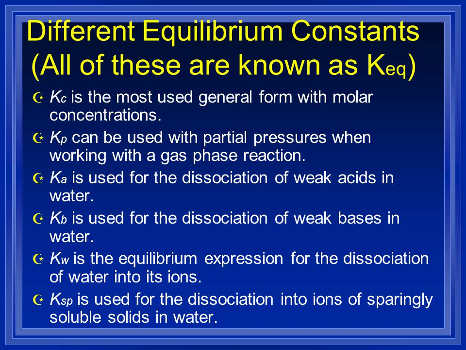Different Equilibrium Constants (All of these are known as K eq ) Z K c is the most used general form with molar concentrations.